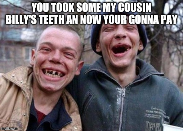 Ugly Twins Meme | YOU TOOK SOME MY COUSIN BILLY'S TEETH AN NOW YOUR GONNA PAY | image tagged in memes,ugly twins | made w/ Imgflip meme maker