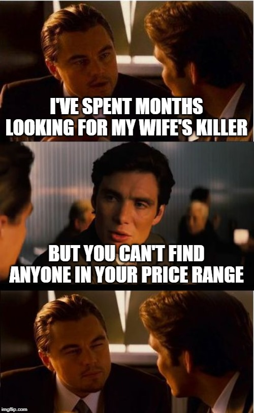 Inception Meme | I'VE SPENT MONTHS LOOKING FOR MY WIFE'S KILLER BUT YOU CAN'T FIND ANYONE IN YOUR PRICE RANGE | image tagged in memes,inception | made w/ Imgflip meme maker
