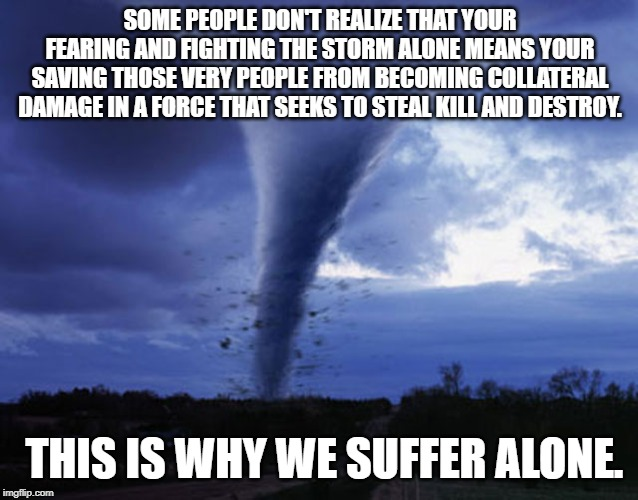 tornado | SOME PEOPLE DON'T REALIZE THAT YOUR FEARING AND FIGHTING THE STORM ALONE MEANS YOUR SAVING THOSE VERY PEOPLE FROM BECOMING COLLATERAL DAMAGE | image tagged in tornado | made w/ Imgflip meme maker