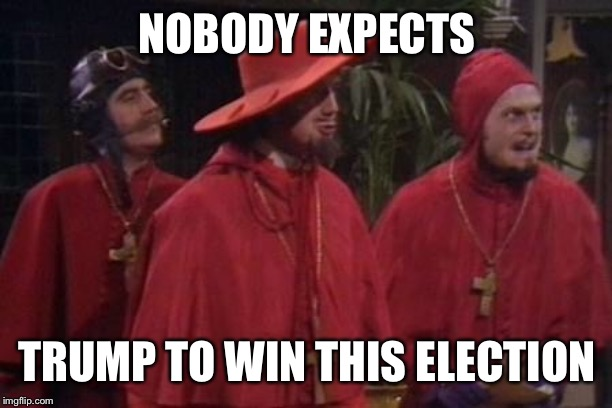Nobody Expects the Spanish Inquisition Monty Python | NOBODY EXPECTS TRUMP TO WIN THIS ELECTION | image tagged in nobody expects the spanish inquisition monty python | made w/ Imgflip meme maker