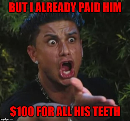 DJ Pauly D Meme | BUT I ALREADY PAID HIM $100 FOR ALL HIS TEETH | image tagged in memes,dj pauly d | made w/ Imgflip meme maker