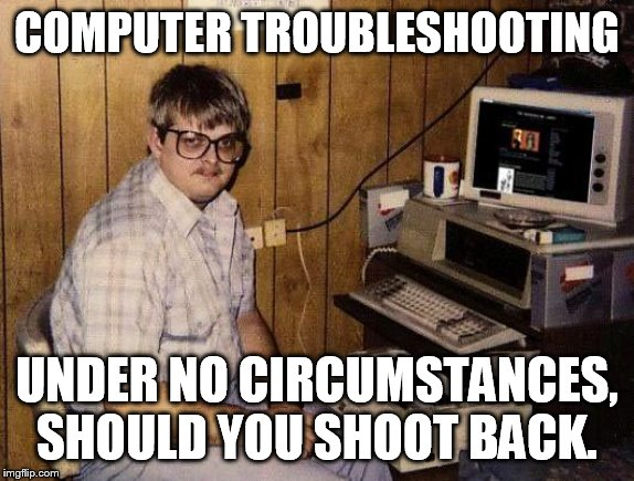 But why is it shooting in the first place? | COMPUTER TROUBLESHOOTING UNDER NO CIRCUMSTANCES, SHOULD YOU SHOOT BACK. | image tagged in computer nerd | made w/ Imgflip meme maker