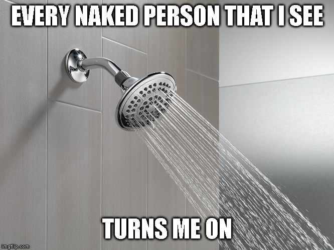 EVERY NAKED PERSON THAT I SEE TURNS ME ON | image tagged in shower thoughts | made w/ Imgflip meme maker