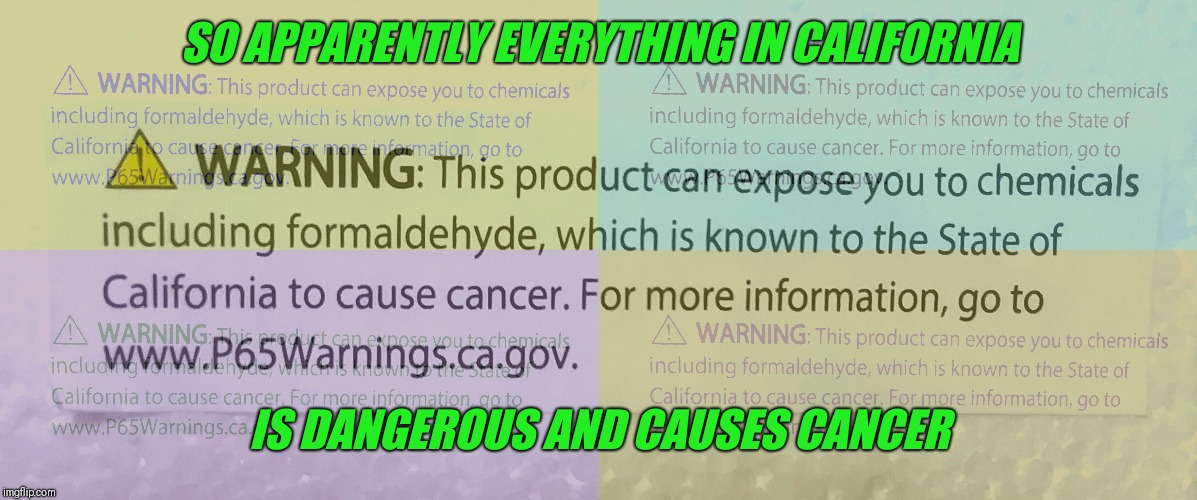 Only in California | SO APPARENTLY EVERYTHING IN CALIFORNIA IS DANGEROUS AND CAUSES CANCER | image tagged in california,there's something wrong with everything,cancer,liberal california | made w/ Imgflip meme maker