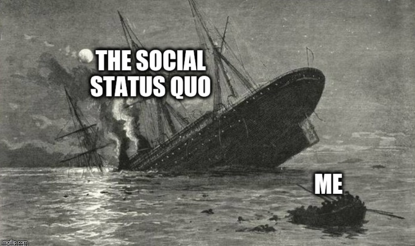 Social Status Quo is a sinking ship | image tagged in status quo,sinking,ship,me,meme | made w/ Imgflip meme maker