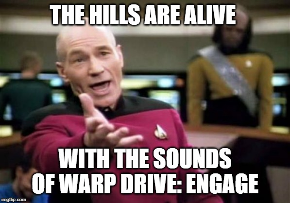 Picard Wtf | THE HILLS ARE ALIVE WITH THE SOUNDS OF WARP DRIVE: ENGAGE | image tagged in memes,picard wtf | made w/ Imgflip meme maker