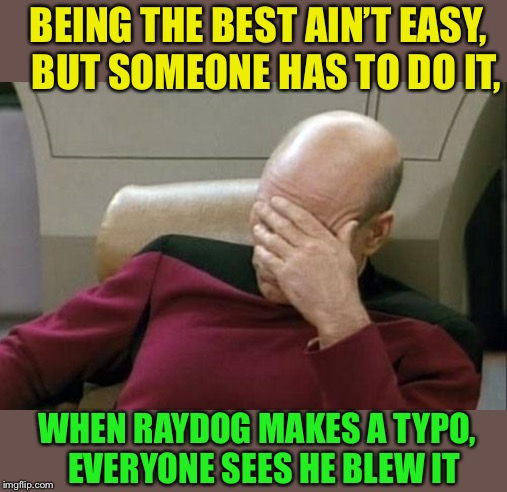 Captain Picard Facepalm Meme | BEING THE BEST AIN'T EASY,   BUT SOMEONE HAS TO DO IT, WHEN RAYDOG MAKES A TYPO,   EVERYONE SEES HE BLEW IT | image tagged in memes,captain picard facepalm | made w/ Imgflip meme maker