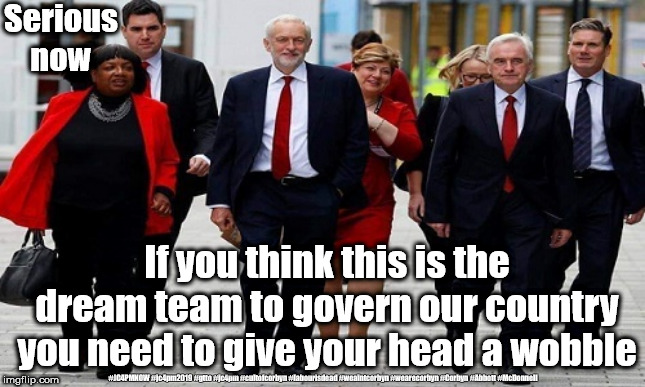 Corbyn's Labour Party | Serious now #JC4PMNOW #jc4pm2019 #gtto #jc4pm #cultofcorbyn #labourisdead #weaintcorbyn #wearecorbyn #Corbyn #Abbott #McDonnell If you think | image tagged in cultofcorbyn,labourisdead,anti-semite and a racist,jc4pmnow gtto jc4pm2019,communist socialist,funny | made w/ Imgflip meme maker