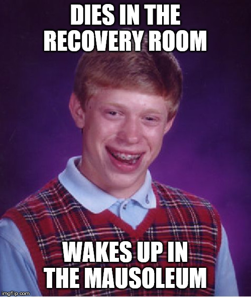 DIES IN THE RECOVERY ROOM WAKES UP IN THE MAUSOLEUM | image tagged in memes,bad luck brian | made w/ Imgflip meme maker