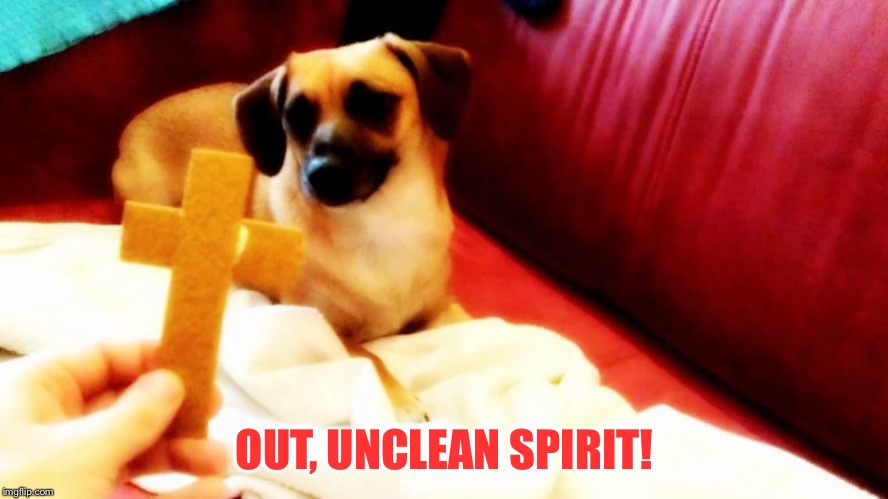 OUT, UNCLEAN SPIRIT! | made w/ Imgflip meme maker
