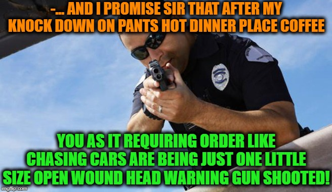 -... AND I PROMISE SIR THAT AFTER MY KNOCK DOWN ON PANTS HOT DINNER PLACE COFFEE YOU AS IT REQUIRING ORDER LIKE CHASING CARS ARE BEING JUST  | made w/ Imgflip meme maker