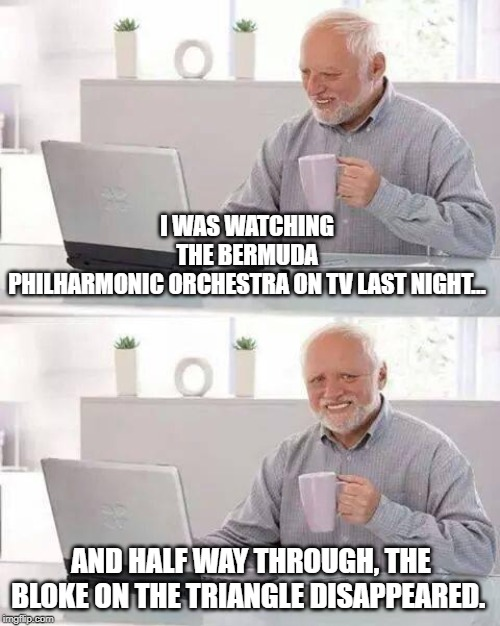 Hide the Pain Harold Meme | I WAS WATCHING THE BERMUDA PHILHARMONIC ORCHESTRA ON TV LAST NIGHT... AND HALF WAY THROUGH, THE BLOKE ON THE TRIANGLE DISAPPEARED. | image tagged in memes,hide the pain harold | made w/ Imgflip meme maker