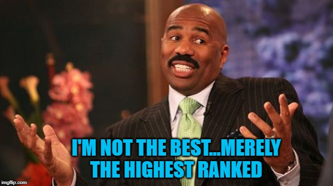 Steve Harvey Meme | I'M NOT THE BEST...MERELY THE HIGHEST RANKED | image tagged in memes,steve harvey | made w/ Imgflip meme maker