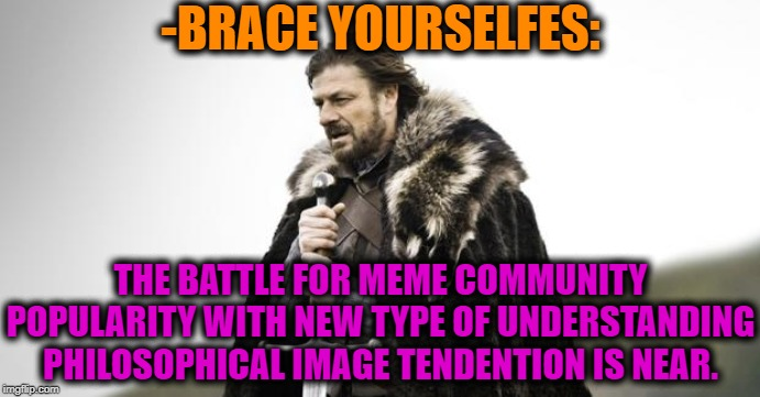 Winter Is Coming | -BRACE YOURSELFES: THE BATTLE FOR MEME COMMUNITY POPULARITY WITH NEW TYPE OF UNDERSTANDING PHILOSOPHICAL IMAGE TENDENTION IS NEAR. | image tagged in winter is coming | made w/ Imgflip meme maker