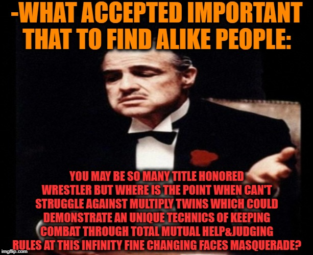 -Sage strategy. | -WHAT ACCEPTED IMPORTANT THAT TO FIND ALIKE PEOPLE: YOU MAY BE SO MANY TITLE HONORED WRESTLER BUT WHERE IS THE POINT WHEN CAN'T STRUGGLE AGA | image tagged in the godfather,criminal minds,madness combat,wrestlemania,judgement,masquerade | made w/ Imgflip meme maker