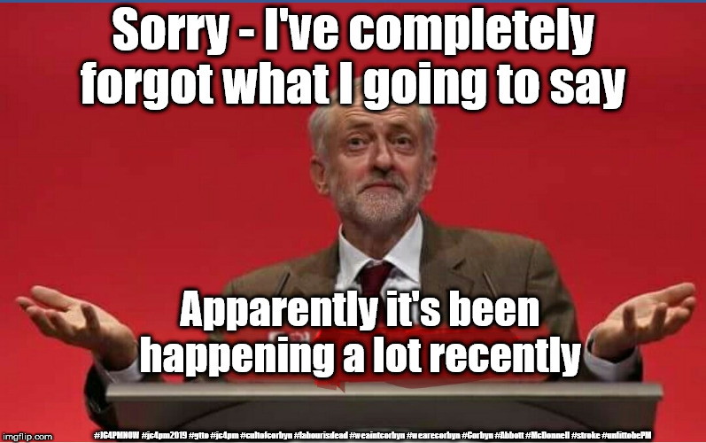 Corbyn - stroke? Memory loss? Unfit to be PM? | Sorry - I've completely forgot what I going to say #JC4PMNOW #jc4pm2019 #gtto #jc4pm #cultofcorbyn #labourisdead #weaintcorbyn #wearecorbyn  | image tagged in cultofcorbyn,labourisdead,jc4pmnow gtto jc4pm2019,anti-semite and a racist,funny,communist socialist | made w/ Imgflip meme maker
