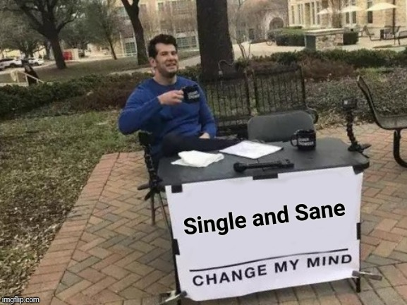 Change My Mind Meme | Single and Sane | image tagged in memes,change my mind | made w/ Imgflip meme maker