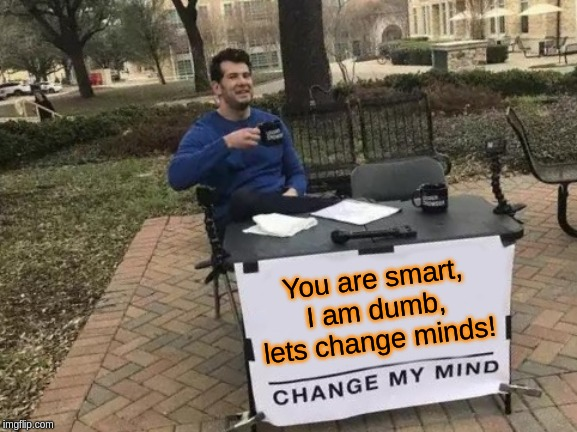 Change My Mind Meme | You are smart, I am dumb, lets change minds! | image tagged in memes,change my mind | made w/ Imgflip meme maker
