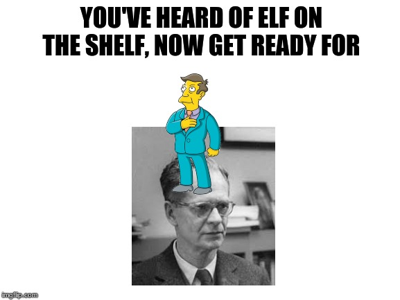 blank white template | YOU'VE HEARD OF ELF ON THE SHELF, NOW GET READY FOR | image tagged in blank white template,elf on the shelf,skinner,the simpsons | made w/ Imgflip meme maker