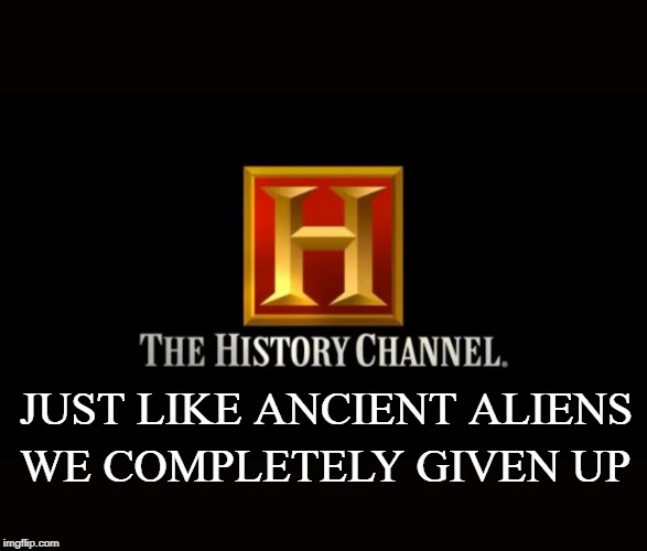 JUST LIKE ANCIENT ALIENS WE COMPLETELY GIVEN UP | image tagged in funny,history channel,cable tv,slogan | made w/ Imgflip meme maker