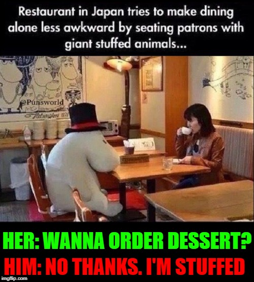 Meanwhile, in Japan... | HER: WANNA ORDER DESSERT? HIM: NO THANKS. I'M STUFFED | image tagged in vince vance,stuffed animal,japanese,restaurant,having dinner,dessert | made w/ Imgflip meme maker