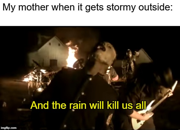 For real! | My mother when it gets stormy outside: And the rain will kill us all | image tagged in and the rain will kill us all,stormy weather,slipknot,corey taylor,memes,fun | made w/ Imgflip meme maker