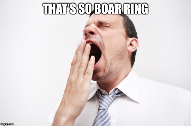 yawn | THAT'S SO BOAR RING | image tagged in yawn | made w/ Imgflip meme maker
