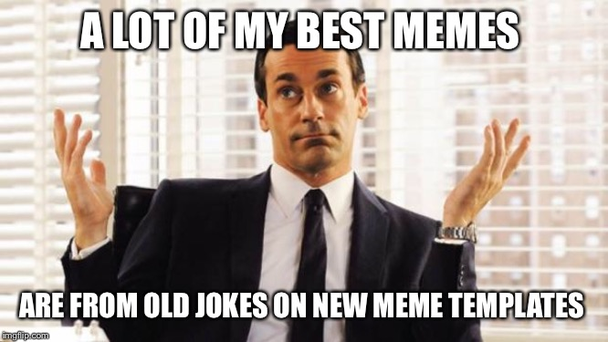 don draper | A LOT OF MY BEST MEMES ARE FROM OLD JOKES ON NEW MEME TEMPLATES | image tagged in don draper | made w/ Imgflip meme maker