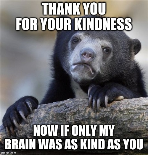 Confession Bear Meme | THANK YOU FOR YOUR KINDNESS NOW IF ONLY MY BRAIN WAS AS KIND AS YOU | image tagged in memes,confession bear | made w/ Imgflip meme maker