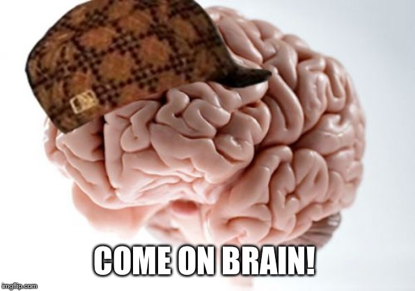 Scumbag Brain Meme | COME ON BRAIN! | image tagged in memes,scumbag brain | made w/ Imgflip meme maker