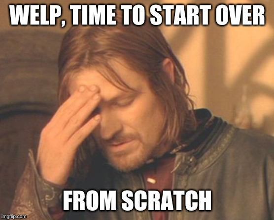Frustrated Boromir Meme | WELP, TIME TO START OVER FROM SCRATCH | image tagged in memes,frustrated boromir | made w/ Imgflip meme maker