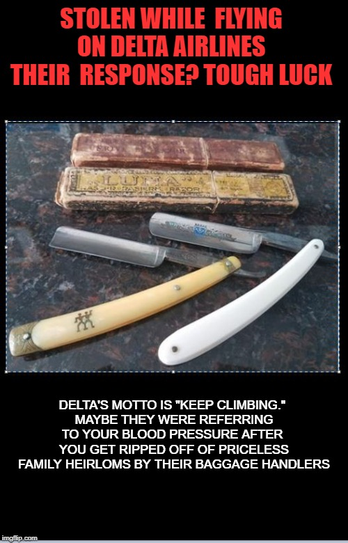 "Delta Sucks | STOLEN WHILE  FLYING ON DELTA AIRLINES THEIR  RESPONSE? TOUGH LUCK DELTA'S MOTTO IS ""KEEP CLIMBING.""  MAYBE THEY WERE REFERRING TO YOUR BLOO 