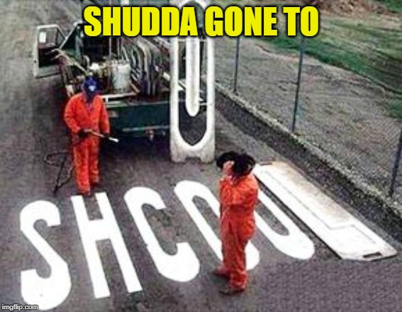 SHUDDA GONE TO | made w/ Imgflip meme maker