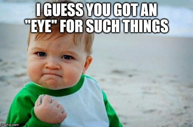 "Yes Baby | I GUESS YOU GOT AN ""EYE"" FOR SUCH THINGS 