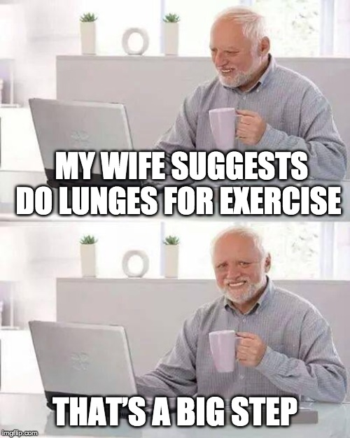 Harold needs to work out | MY WIFE SUGGESTS DO LUNGES FOR EXERCISE THAT'S A BIG STEP | image tagged in memes,hide the pain harold,lunges,exercise,wife | made w/ Imgflip meme maker