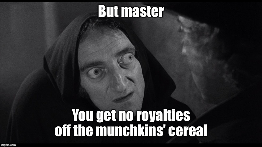 young frankenstein igor | But master You get no royalties off the munchkins' cereal | image tagged in young frankenstein igor | made w/ Imgflip meme maker