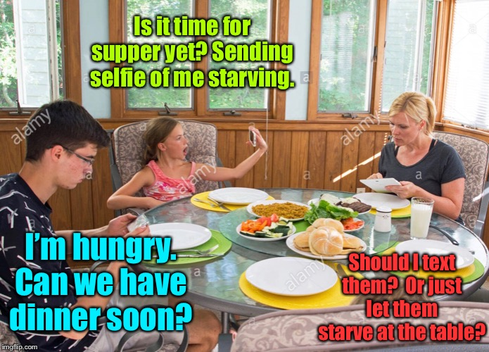 1st World Problems |  Is it time for supper yet? Sending selfie of me starving. I'm hungry. Can we have dinner soon? Should I text them?  Or just let them starve at the table? | image tagged in dinner table,texting,hungry,unobservant,mom,children | made w/ Imgflip meme maker
