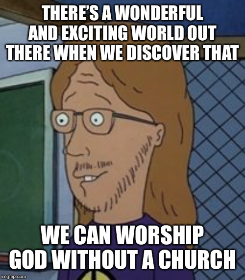 There's a wonderful and exciting world out there when we discov… | THERE'S A WONDERFUL AND EXCITING WORLD OUT THERE WHEN WE DISCOVER THAT WE CAN WORSHIP GOD WITHOUT A CHURCH | image tagged in theres a wonderful and exciting world out there when we discov | made w/ Imgflip meme maker