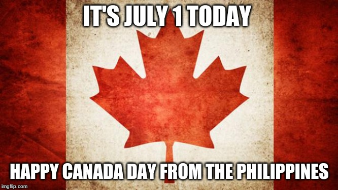 It's July 1 Today | IT'S JULY 1 TODAY HAPPY CANADA DAY FROM THE PHILIPPINES | image tagged in canada,memes,canada day | made w/ Imgflip meme maker