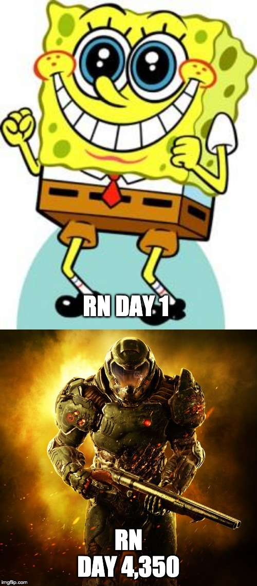RN DAY 1 RN DAY 4,350 | image tagged in spongebob happy,doomguy | made w/ Imgflip meme maker