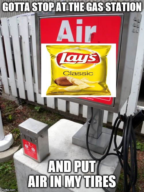 Edit: I'll start a theme week. Potato Chips Week. June 30 to July 7 | GOTTA STOP AT THE GAS STATION AND PUT AIR IN MY TIRES | image tagged in gas station,potato chips,lays | made w/ Imgflip meme maker