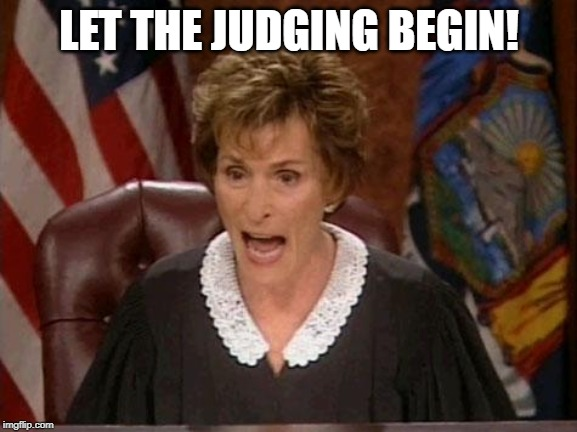 Judge Judy | LET THE JUDGING BEGIN! | image tagged in judge judy | made w/ Imgflip meme maker