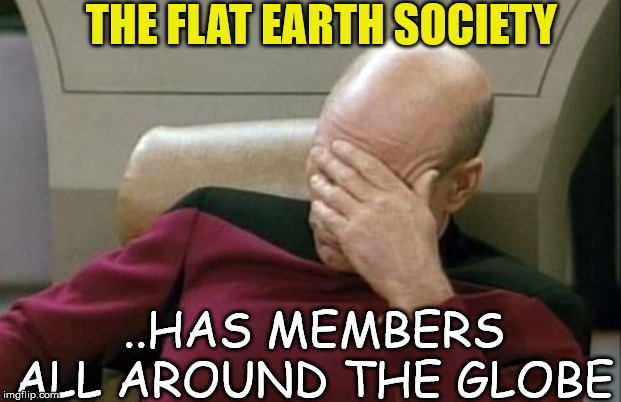none are part of Mensa tho | THE FLAT EARTH SOCIETY ..HAS MEMBERS ALL AROUND THE GLOBE | image tagged in memes,captain picard facepalm,flat earth | made w/ Imgflip meme maker