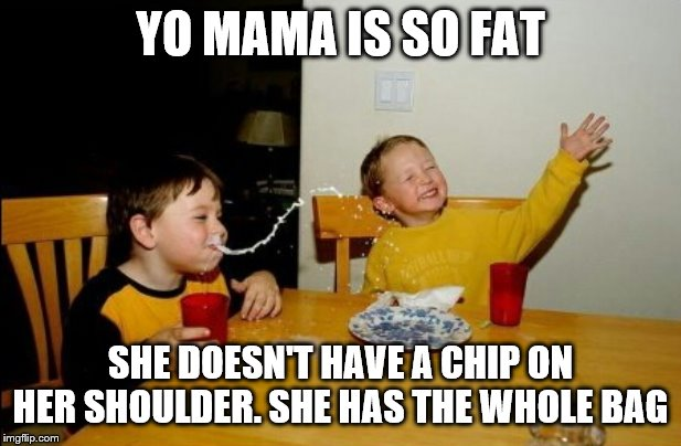 Potato Chips Week by me MemefordandSons. June 30 to July 7 |  YO MAMA IS SO FAT; SHE DOESN'T HAVE A CHIP ON HER SHOULDER. SHE HAS THE WHOLE BAG | image tagged in memes,yo mamas so fat | made w/ Imgflip meme maker