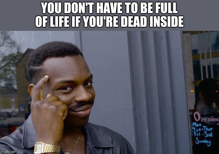 The Dim Bright Side | YOU DON'T HAVE TO BE FULL OF LIFE IF YOU'RE DEAD INSIDE | image tagged in memes,roll safe think about it,bright side,dark humor | made w/ Imgflip meme maker