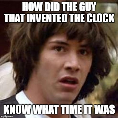 What, HOW | HOW DID THE GUY THAT INVENTED THE CLOCK KNOW WHAT TIME IT WAS | image tagged in memes,conspiracy keanu,fun | made w/ Imgflip meme maker