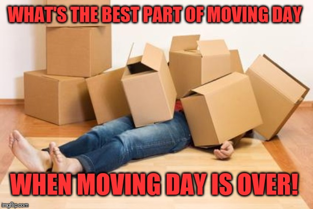 Your friend needs help moving... | WHAT'S THE BEST PART OF MOVING DAY WHEN MOVING DAY IS OVER! | image tagged in your friend needs help moving | made w/ Imgflip meme maker