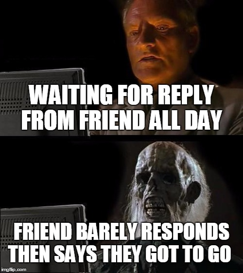 Ill Just Wait Here Meme | WAITING FOR REPLY FROM FRIEND ALL DAY FRIEND BARELY RESPONDS THEN SAYS THEY GOT TO GO | image tagged in memes,ill just wait here | made w/ Imgflip meme maker