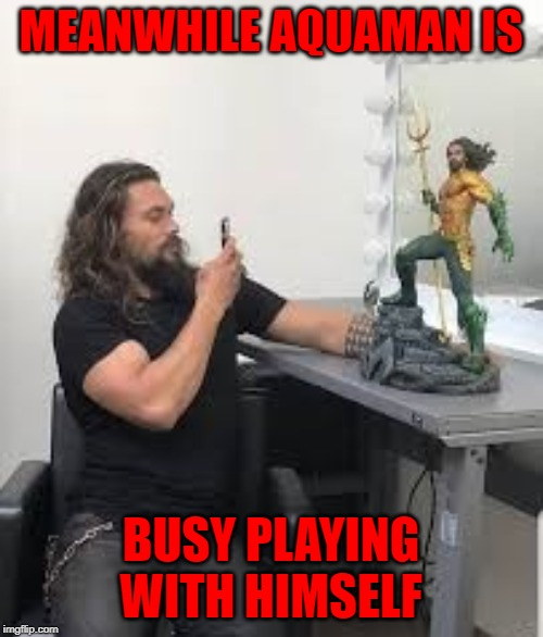 MEANWHILE AQUAMAN IS BUSY PLAYING WITH HIMSELF | made w/ Imgflip meme maker