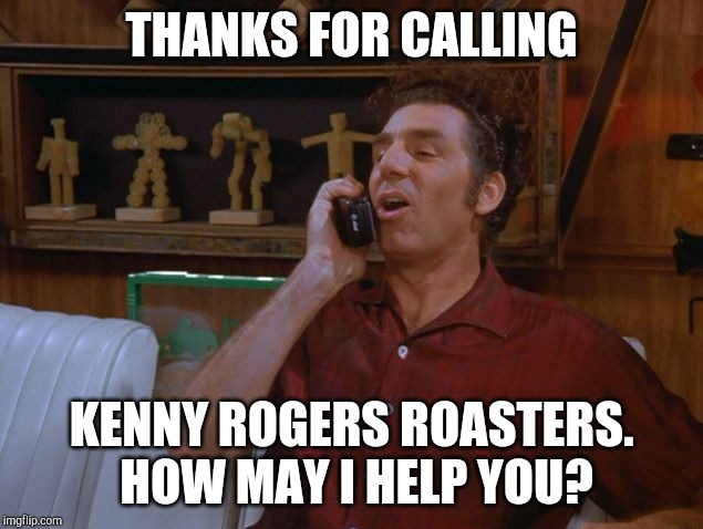 Kramer | THANKS FOR CALLING KENNY ROGERS ROASTERS.  HOW MAY I HELP YOU? | image tagged in kramer | made w/ Imgflip meme maker